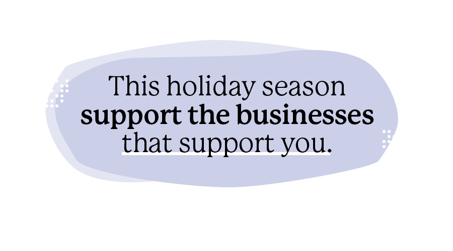 This holiday season support the businesses that support you.